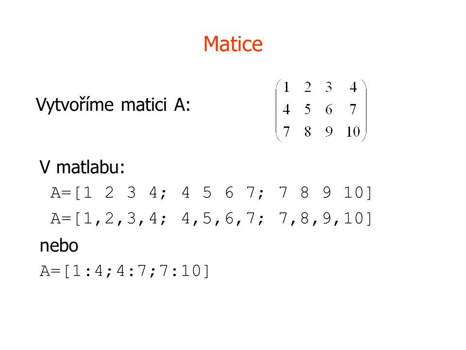 Matice Vytvoříme matici A: V matlabu: A=[1 2 3 4; 4 5 6 7; 7 8 9 10]